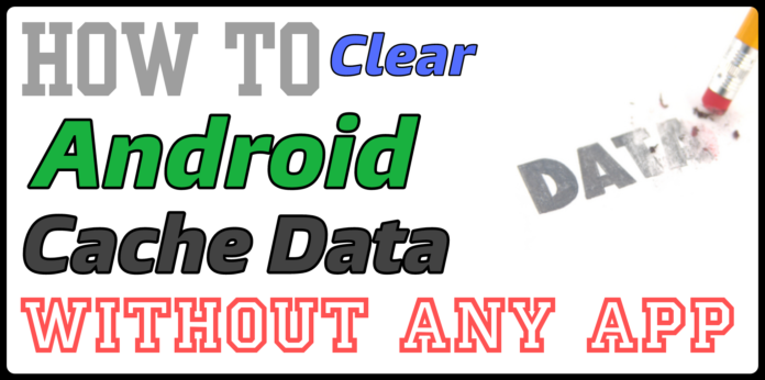clear cache data in android without app